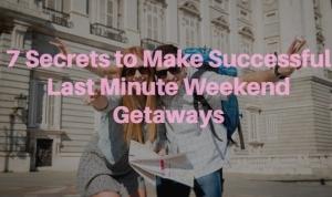 7 Secrets to Make Successful Last Minute Weekend Getaways