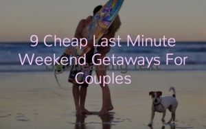Cheap Last Minute Weekend Getaways For Couples